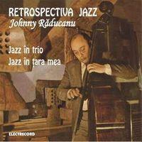 Johnny Raducanu - Retrospectiva Jazz - Jazz in Trio/Jazz in tara mea