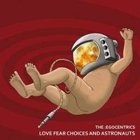 The :Egocentrics - Love Fear Choices and Astronauts